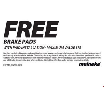 FREE BRAKE PADS with paid installation - maximum value $75. Standard installation labor rates apply. Additional parts and service may be needed at extra cost. Valid on standard brake pads and/or shoes only when installed at Meineke. Discount applies to regular retail pricing. Not valid with other offers, special order parts or warranty work. Offer may be combined with Meineke credit card rebates. Offer valid at South Elgin location only. Valid on most cars and light trucks. No cash value. Void where prohibited. Limited time offer. See center manager for complete details. EXPIRES JUNE 30, 2017