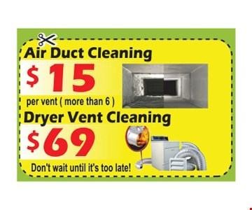 Air duct cleaning $15, per vent (more than 6) Or $69 dryer vent cleaning. Don't wait until it's too late!