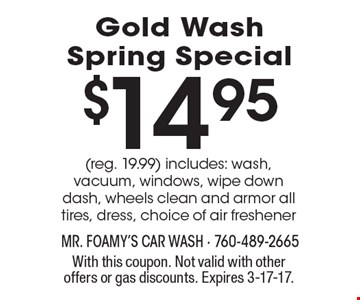 $14.95 Gold Wash Spring Special (reg. 19.99) includes: wash, vacuum, windows, wipe down dash, wheels clean and armor all tires, dress, choice of air freshener. With this coupon. Not valid with other offers or gas discounts. Expires 3-17-17.
