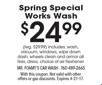 $24.99 Spring Special Works Wash (reg. $29.99) includes: wash, vacuum, windows, wipe down dash, wheels clean and armor all tires, dress, choice of air freshener. With this coupon. Not valid with other offers or gas discounts. Expires 4-21-17.