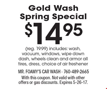 $14.95 gold wash spring special (reg. 19.99) includes: wash, vacuum, windows, wipe down dash, wheels clean and armor all tires, dress, choice of air freshener. With this coupon. Not valid with other offers or gas discounts. Expires 5-26-17.