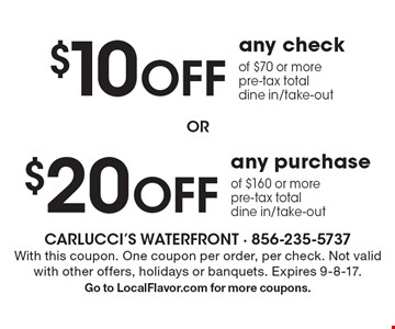 $10 off any check of $70 or more. Pre-tax total. Dine in/take-out. OR $20 off any purchase of $160 more. Pre-tax total. Dine in/take-out. With this coupon. One coupon per order, per check. Not valid with other offers, holidays or banquets. Expires 9-8-17. Go to LocalFlavor.com for more coupons.