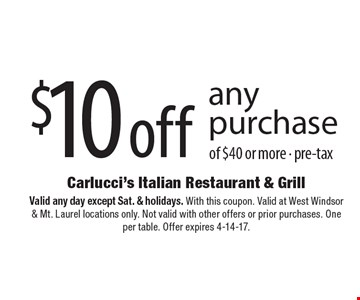 $10 off any purchase of $40 or more - pre-tax. Valid any day except Sat. & holidays. With this coupon. Valid at West Windsor & Mt. Laurel locations only. Not valid with other offers or prior purchases. One per table. Offer expires 4-14-17.