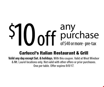 $10 off any purchase of $40 or more - pre-tax. Valid any day except Sat. & holidays. With this coupon. Valid at West Windsor & Mt. Laurel locations only. Not valid with other offers or prior purchases. One per table. Offer expires 9/8/17.