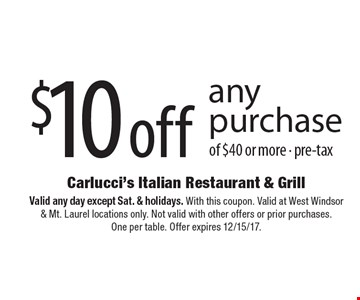 $10 off any purchase of $40 or more - pre-tax. Valid any day except Sat. & holidays. With this coupon. Valid at West Windsor & Mt. Laurel locations only. Not valid with other offers or prior purchases. One per table. Offer expires 12/15/17.