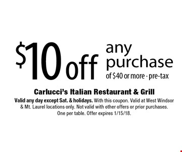 $10 off any purchase of $40 or more, pre-tax. Valid any day except Sat. & holidays. With this coupon. Valid at West Windsor & Mt. Laurel locations only. Not valid with other offers or prior purchases. One per table. Offer expires 1/15/18.