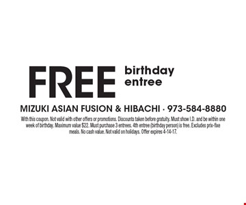 Free birthday entree. With this coupon. Not valid with other offers or promotions. Discounts taken before gratuity. Must show I.D. and be within one week of birthday. Maximum value $22. Must purchase 3 entrees. 4th entree (birthday person) is free. Excludes prix-fixe meals. No cash value. Not valid on holidays. Offer expires 4-14-17.