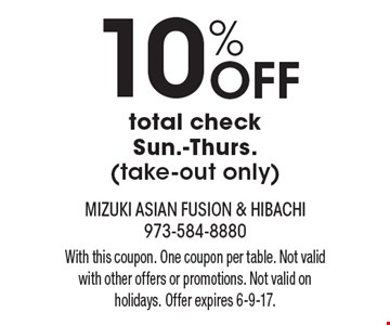 10% Off total check. Sun.-Thurs. (take-out only). With this coupon. One coupon per table. Not valid with other offers or promotions. Not valid on holidays. Offer expires 6-9-17.