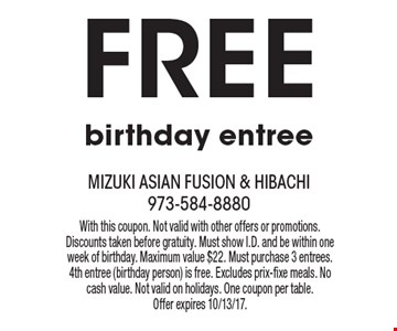 Free birthday entree. With this coupon. Not valid with other offers or promotions. Discounts taken before gratuity. Must show I.D. and be within one week of birthday. Maximum value $22. Must purchase 3 entrees. 4th entree (birthday person) is free. Excludes prix-fixe meals. No cash value. Not valid on holidays. One coupon per table. Offer expires 10/13/17.