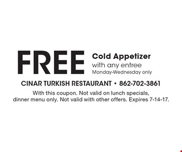 Free cold appetizer with any entree. Monday-Wednesday only. With this coupon. Not valid on lunch specials, dinner menu only. Not valid with other offers. Expires 7-14-17.