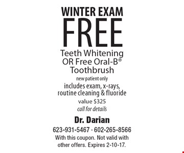 WINTER EXAM. free Teeth Whitening OR Free Oral-B Toothbrush. new patient only. includes exam, x-rays, routine cleaning & fluoride. value $325 call for details. With this coupon. Not valid with other offers. Expires 2-10-17.