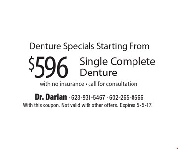 Denture Specials Starting From $596 for Single Complete Denture. With no insurance. Call for consultation. With this coupon. Not valid with other offers. Expires 5-5-17.