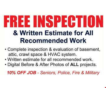 Free Inspection & Written Estimate for All Recommended Work. • Complete inspection & evaluation of basement, attic, crawl space & HVAC system • Written estimate for all recommended work • Digital before & after photos of ALL projects 10% off job - seniors, police, fire & military