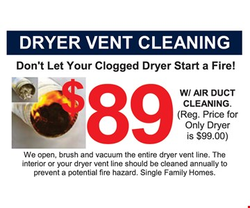 Don't let your clogged dryer start a fire! $89 Dryer Vent Cleaning with air duct cleaning. Reg. price for only dryer is $99. We open, brush and vacuum the entire dryer vent line. The interior of your dryer vent line should be cleaned annually to prevent a potential fire hazard. Single family homes.