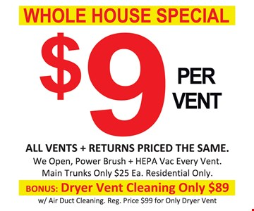 All Vents + returns priced the same. We open, power brush + HEPA Vac every vent.  Main Trucks only $25 ea. Residential only. BONUS: Dryer vent cleaning only $89 w/air duct cleaning reg. price $99 for only dryer vent