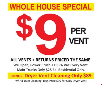 Whole House Special $9 Per Vent. All vents & returns priced the same. We open, power brush & HEPA vac every vent. Main trunks only $25 each. Residential only. Bonus dryer vent cleaning only $89 with air duct cleaning. Reg. price $99 for only dryer vent. Expires 12/8/17.