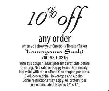 10% off any order when you show your Cinepolis Theater Ticket. With this coupon. Must present certificate before ordering. Not valid on Happy Hour. Dine in only. Not valid with other offers. One coupon per table. Excludes sashimi, beverages and alcohol. Some restrictions may apply. All protein rolls are not included. Expires 3/17/17.