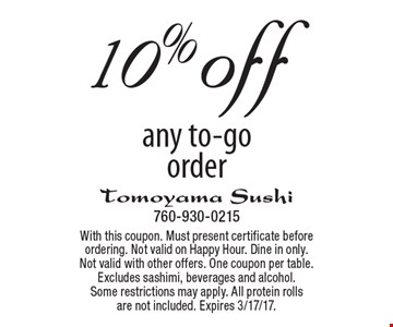 10% off any to-go order. With this coupon. Must present certificate before ordering. Not valid on Happy Hour. Dine in only. Not valid with other offers. One coupon per table. Excludes sashimi, beverages and alcohol. Some restrictions may apply. All protein rolls are not included. Expires 3/17/17.