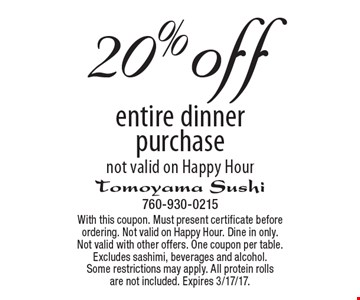 20%off entire dinner purchase not valid on Happy Hour. With this coupon. Must present certificate before ordering. Not valid on Happy Hour. Dine in only. Not valid with other offers. One coupon per table. Excludes sashimi, beverages and alcohol. Some restrictions may apply. All protein rolls are not included. Expires 3/17/17.