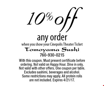 10% off any order when you show your Cinepolis Theater Ticket. With this coupon. Must present certificate before ordering. Not valid on Happy Hour. Dine in only. Not valid with other offers. One coupon per table. Excludes sashimi, beverages and alcohol. Some restrictions may apply. All protein rolls are not included. Expires 4/21/17.