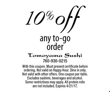 10% off any to-go order. With this coupon. Must present certificate before ordering. Not valid on Happy Hour. Dine in only. Not valid with other offers. One coupon per table. Excludes sashimi, beverages and alcohol. Some restrictions may apply. All protein rolls are not included. Expires 4/21/17.
