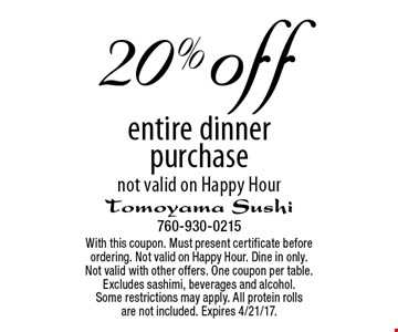 20% off entire dinner purchase. Not valid on Happy Hour. With this coupon. Must present certificate before ordering. Not valid on Happy Hour. Dine in only. Not valid with other offers. One coupon per table. Excludes sashimi, beverages and alcohol. Some restrictions may apply. All protein rolls are not included. Expires 4/21/17.