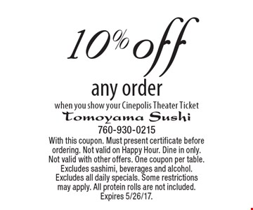 10% off any order when you show your Cinepolis Theater Ticket. With this coupon. Must present certificate before ordering. Not valid on Happy Hour. Dine in only. Not valid with other offers. One coupon per table. Excludes sashimi, beverages and alcohol. Excludes all daily specials. Some restrictionsmay apply. All protein rolls are not included. Expires 5/26/17.