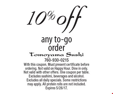 10% off any to-go order. With this coupon. Must present certificate before ordering. Not valid on Happy Hour. Dine in only. Not valid with other offers. One coupon per table. Excludes sashimi, beverages and alcohol. Excludes all daily specials. Some restrictionsmay apply. All protein rolls are not included. Expires 5/26/17.