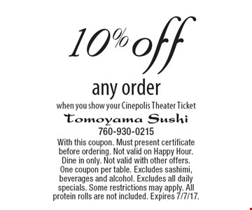 10% off any order when you show your Cinepolis Theater Ticket. With this coupon. Must present certificate before ordering. Not valid on Happy Hour. Dine in only. Not valid with other offers. One coupon per table. Excludes sashimi, beverages and alcohol. Excludes all daily specials. Some restrictions may apply. All protein rolls are not included. Expires 7/7/17.