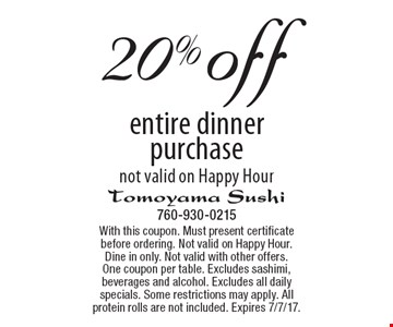 20% off entire dinner purchase. Not valid on Happy Hour. With this coupon. Must present certificate before ordering. Not valid on Happy Hour. Dine in only. Not valid with other offers. One coupon per table. Excludes sashimi, beverages and alcohol. Excludes all daily specials. Some restrictions may apply. All protein rolls are not included. Expires 7/7/17.