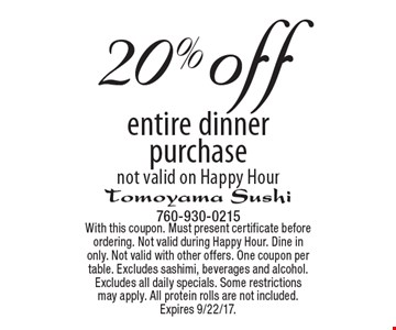20% off entire dinner purchase. Not valid on Happy Hour. With this coupon. Must present certificate before ordering. Not valid during Happy Hour. Dine in only. Not valid with other offers. One coupon per table. Excludes sashimi, beverages and alcohol. Excludes all daily specials. Some restrictions may apply. All protein rolls are not included. Expires 9/22/17.