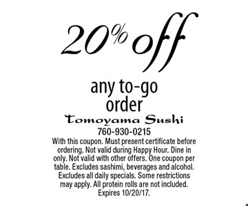 20% off any to-go order. With this coupon. Must present certificate before ordering. Not valid during Happy Hour. Dine in only. Not valid with other offers. One coupon per table. Excludes sashimi, beverages and alcohol. Excludes all daily specials. Some restrictions may apply. All protein rolls are not included. Expires 10/20/17.
