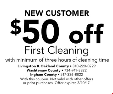 NEW CUSTOMER $50 off First Cleaning with minimum of three hours of cleaning time. With this coupon. Not valid with other offers or prior purchases. Offer expires 3/10/17.