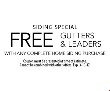 SIDING SPECIAL. FREE GUTTERS & LEADERS WITH ANY COMPLETE HOME SIDING PURCHASE. Coupon must be presented at time of estimate. Cannot be combined with other offers. Exp. 3-10-17.