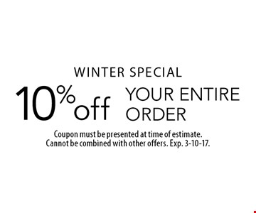 WINTER SPECIAL. 10% off YOUR ENTIRE ORDER. Coupon must be presented at time of estimate. Cannot be combined with other offers. Exp. 3-10-17.