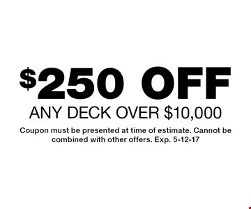 $250 off any deck over $10,000. Coupon must be presented at time of estimate. Cannot be combined with other offers. Exp. 5-12-17