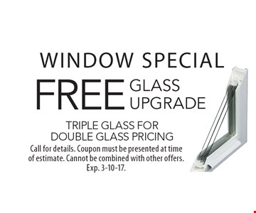 WINDOW SPECIAL - FREE glass upgrade. Triple glass for double glass pricing. Call for details. Coupon must be presented at time of estimate. Cannot be combined with other offers. Exp. 3-10-17.