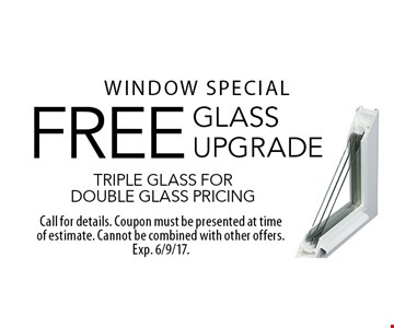 Window special. FREE glass upgrade. Triple glass for double glass pricing. Call for details. Coupon must be presented at time of estimate. Cannot be combined with other offers. Exp. 6/9/17.