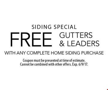 Siding special. FREE gutters & leaders with any complete home siding purchase. Coupon must be presented at time of estimate. Cannot be combined with other offers. Exp. 6/9/17.