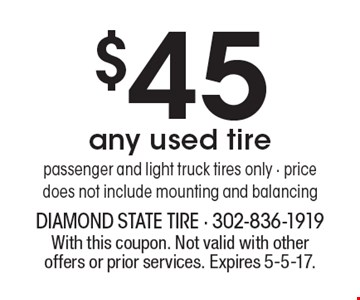 $45 any used tire. Passenger and light truck tires only. Price does not include mounting and balancing. With this coupon. Not valid with other offers or prior services. Expires 5-5-17.