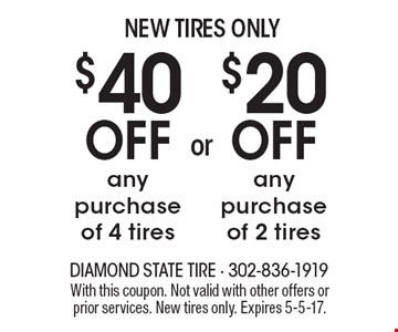 New tires only. $40 off any purchase of 4 tires OR $20 off any purchase of 2 tires. With this coupon. Not valid with other offers or prior services. New tires only. Expires 5-5-17.