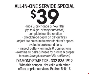 $39 all-in-one service special. Lube & oil change & new filter (up to 5 qts. of major brand oil), complete four-tire rotation, check tread depth on all four tires, adjust tire pressure to manufacturer's specs, evaluate brake conditions, inspect battery terminals & connections, examine all belts & hoses for cracks & proper tension (except extended-life antifreeze). With this coupon. Not valid with other offers or prior services. Expires 5-5-17.