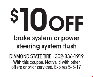 $10 off brake system or power steering system flush. With this coupon. Not valid with other offers or prior services. Expires 5-5-17.