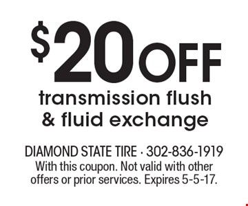 $20 off transmission flush & fluid exchange. With this coupon. Not valid with other offers or prior services. Expires 5-5-17.