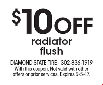$10 off radiator flush. With this coupon. Not valid with other offers or prior services. Expires 5-5-17.