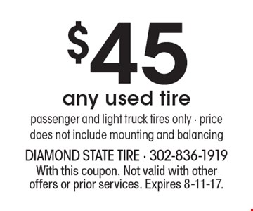 $45 any used tire, passenger and light truck tires only - price does not include mounting and balancing. With this coupon. Not valid with other offers or prior services. Expires 8-11-17.