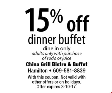 15% off dinner buffet dine in onlyadults only with purchase of soda or juice. With this coupon. Not valid with  other offers or on holidays.  Offer expires 3-10-17.