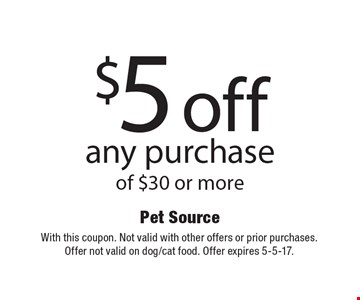 $5 off any purchase of $30 or more. With this coupon. Not valid with other offers or prior purchases. Offer not valid on dog/cat food. Offer expires 5-5-17.