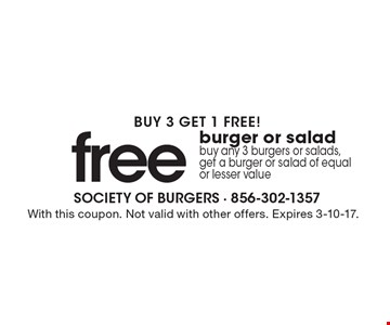 Buy 3 get 1 free! Free burger or salad. Buy any 3 burgers or salads, get a burger or salad of equal or lesser value. With this coupon. Not valid with other offers. Expires 3-10-17.