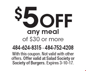 $5 OFF any meal of $30 or more. With this coupon. Not valid with other offers. Offer valid at Salad Society or Society of Burgers. Expires 3-10-17.